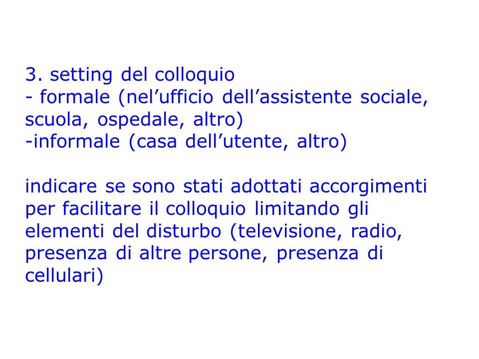 3. setting del colloquio - formale (nel'ufficio dell'assistente sociale, scuola, ospedale, altro) -informale (casa dell'utente, altro) indicare se son