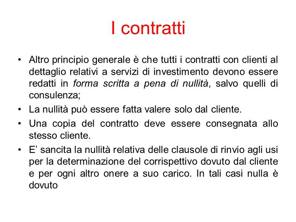 I contratti Altro principio generale è che tutti i contratti con clienti al dettaglio relativi a servizi di investimento devono essere redatti in forma scritta a pena di nullità, salvo quelli di consulenza; La nullità può essere fatta valere solo dal cliente.
