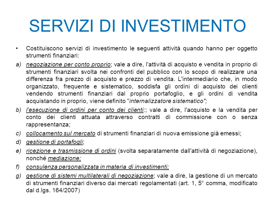 SERVIZI DI INVESTIMENTO Costituiscono servizi di investimento le seguenti attività quando hanno per oggetto strumenti finanziari: a)negoziazione per c
