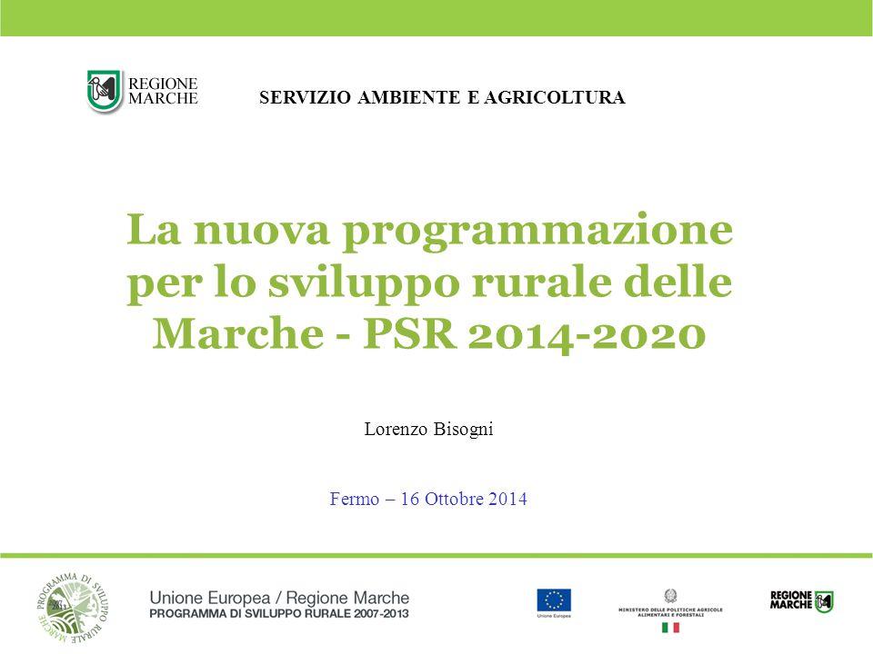 1 La nuova programmazione per lo sviluppo rurale delle Marche - PSR 2014-2020 Lorenzo Bisogni Fermo – 16 Ottobre 2014 SERVIZIO AMBIENTE E AGRICOLTURA