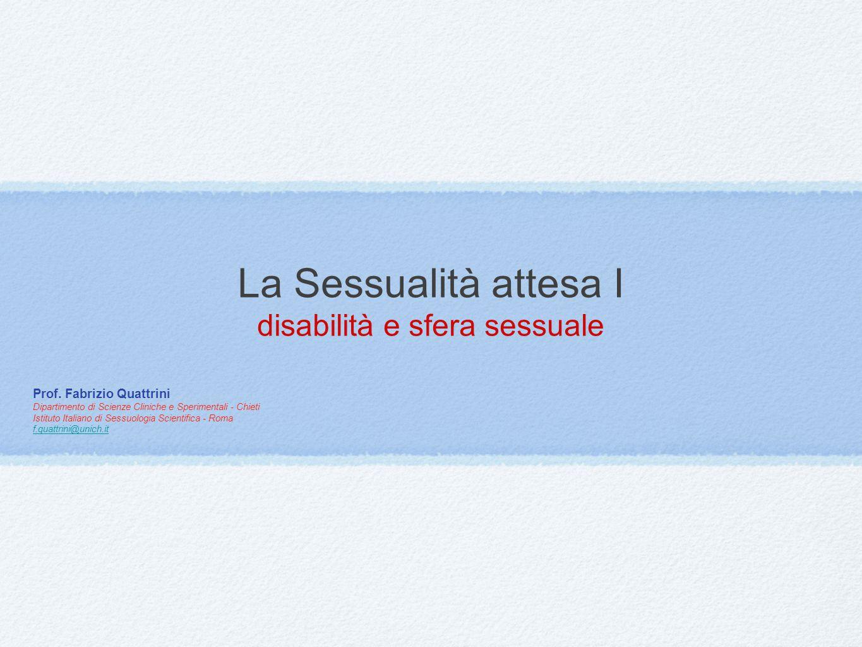 La Sessualità attesa I disabilità e sfera sessuale Prof. Fabrizio Quattrini Dipartimento di Scienze Cliniche e Sperimentali - Chieti Istituto Italiano