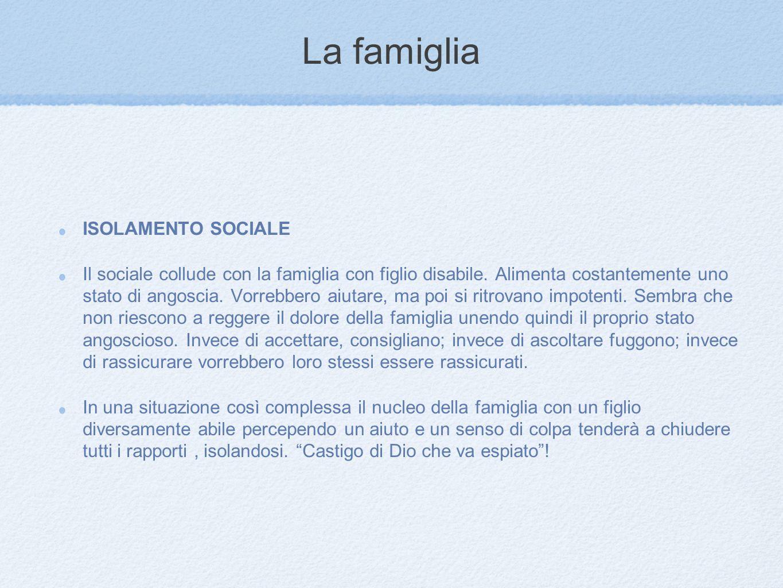 La famiglia ISOLAMENTO SOCIALE Il sociale collude con la famiglia con figlio disabile. Alimenta costantemente uno stato di angoscia. Vorrebbero aiutar