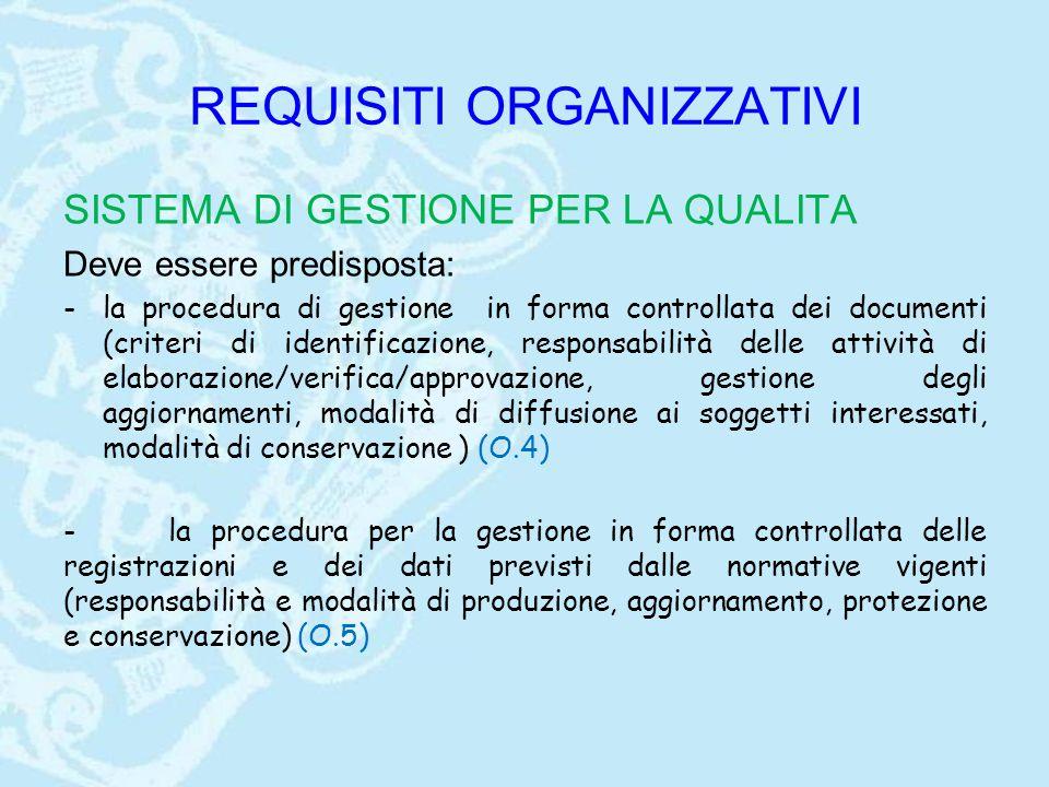 REQUISITI ORGANIZZATIVI SISTEMA DI GESTIONE PER LA QUALITA Deve essere predisposta: -la procedura di gestione in forma controllata dei documenti (criteri di identificazione, responsabilità delle attività di elaborazione/verifica/approvazione, gestione degli aggiornamenti, modalità di diffusione ai soggetti interessati, modalità di conservazione ) (O.4) -la procedura per la gestione in forma controllata delle registrazioni e dei dati previsti dalle normative vigenti (responsabilità e modalità di produzione, aggiornamento, protezione e conservazione) (O.5)
