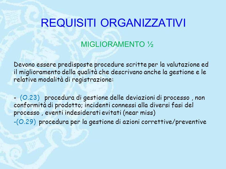 REQUISITI ORGANIZZATIVI MIGLIORAMENTO ½ Devono essere predisposte procedure scritte per la valutazione ed il miglioramento della qualità che descrivano anche la gestione e le relative modalità di registrazione: - (O.23) procedura di gestione delle deviazioni di processo, non conformità di prodotto; incidenti connessi alla diversi fasi del processo, eventi indesiderati evitati (near miss) -(O.29) procedura per la gestione di azioni correttive/preventive
