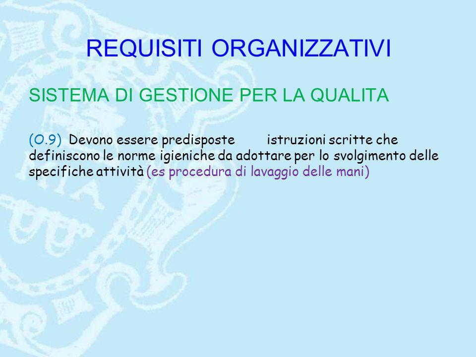 REQUISITI ORGANIZZATIVI SISTEMA DI GESTIONE PER LA QUALITA (O.9) Devono essere predisposteistruzioni scritte che definiscono le norme igieniche da adottare per lo svolgimento delle specifiche attività (es procedura di lavaggio delle mani)