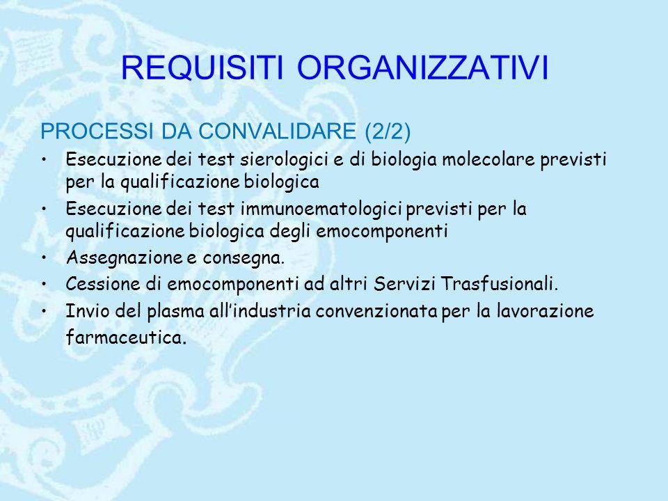 REQUISITI ORGANIZZATIVI PROCESSI DA CONVALIDARE (2/2) Esecuzione dei test sierologici e di biologia molecolare previsti per la qualificazione biologica Esecuzione dei test immunoematologici previsti per la qualificazione biologica degli emocomponenti Assegnazione e consegna.