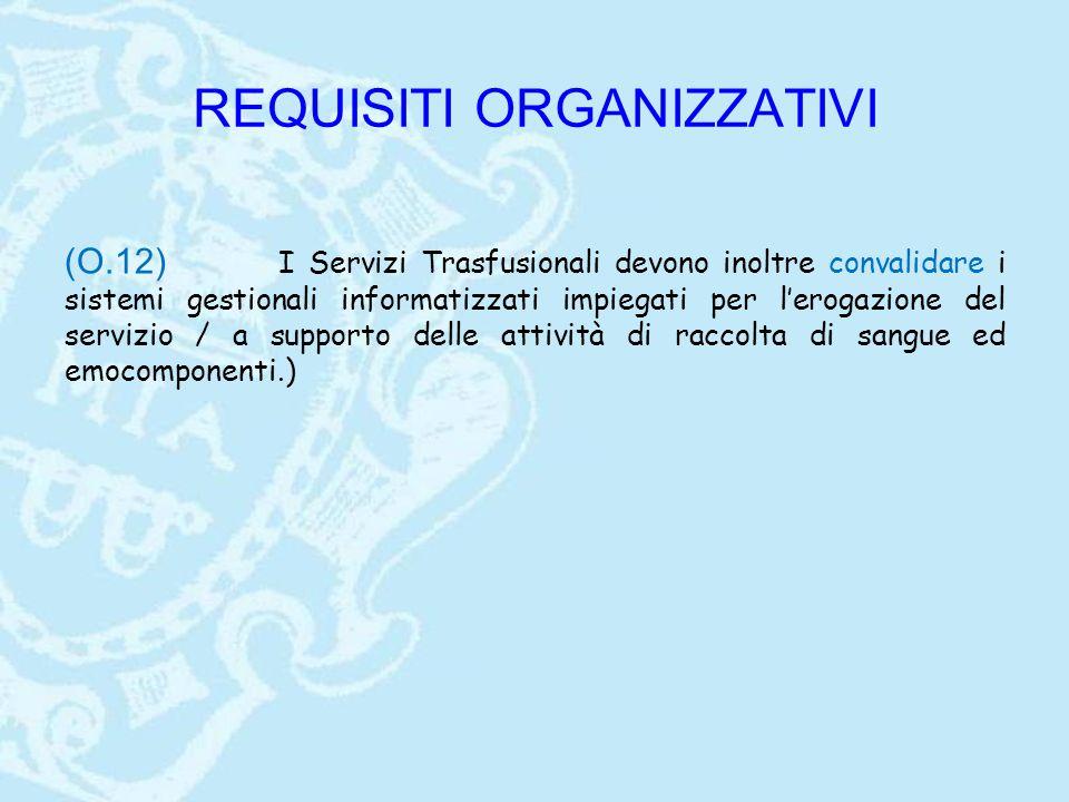 REQUISITI ORGANIZZATIVI (O.12) I Servizi Trasfusionali devono inoltre convalidare i sistemi gestionali informatizzati impiegati per l'erogazione del s