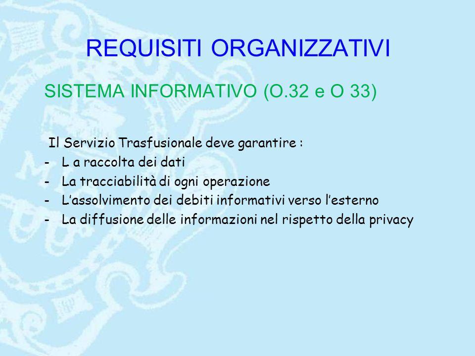 REQUISITI ORGANIZZATIVI SISTEMA INFORMATIVO (O.32 e O 33) Il Servizio Trasfusionale deve garantire : -L a raccolta dei dati -La tracciabilità di ogni operazione -L'assolvimento dei debiti informativi verso l'esterno -La diffusione delle informazioni nel rispetto della privacy