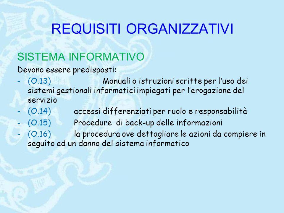 REQUISITI ORGANIZZATIVI SISTEMA INFORMATIVO Devono essere predisposti: -(O.13)Manuali o istruzioni scritte per l'uso dei sistemi gestionali informatici impiegati per l'erogazione del servizio -(O.14)accessi differenziati per ruolo e responsabilità -(O.15)Procedure di back-up delle informazioni -(O.16)la procedura ove dettagliare le azioni da compiere in seguito ad un danno del sistema informatico