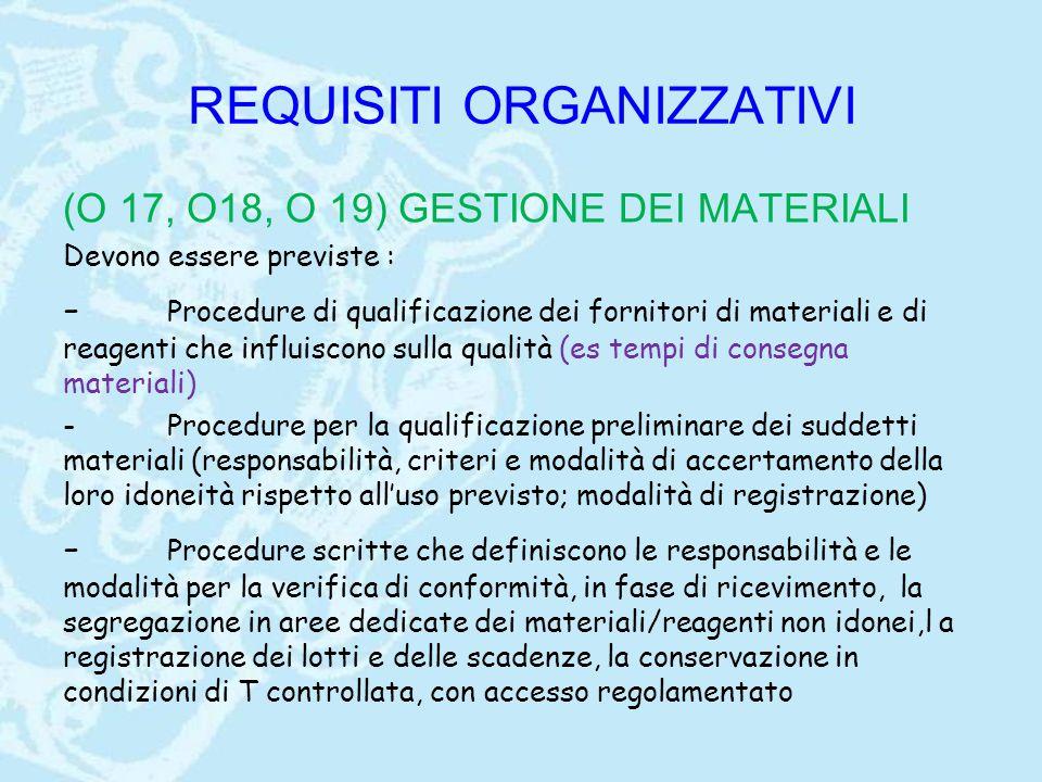 REQUISITI ORGANIZZATIVI (O 17, O18, O 19) GESTIONE DEI MATERIALI Devono essere previste : - Procedure di qualificazione dei fornitori di materiali e di reagenti che influiscono sulla qualità (es tempi di consegna materiali) -Procedure per la qualificazione preliminare dei suddetti materiali (responsabilità, criteri e modalità di accertamento della loro idoneità rispetto all'uso previsto; modalità di registrazione) - Procedure scritte che definiscono le responsabilità e le modalità per la verifica di conformità, in fase di ricevimento, la segregazione in aree dedicate dei materiali/reagenti non idonei,l a registrazione dei lotti e delle scadenze, la conservazione in condizioni di T controllata, con accesso regolamentato