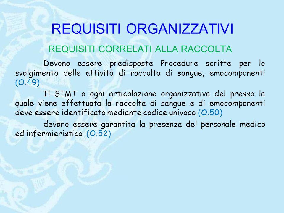 REQUISITI ORGANIZZATIVI REQUISITI CORRELATI ALLA RACCOLTA Devono essere predisposte Procedure scritte per lo svolgimento delle attività di raccolta di sangue, emocomponenti (O.49) Il SIMT o ogni articolazione organizzativa del presso la quale viene effettuata la raccolta di sangue e di emocomponenti deve essere identificato mediante codice univoco (O.50) devono essere garantita la presenza del personale medico ed infermieristico (O.52)