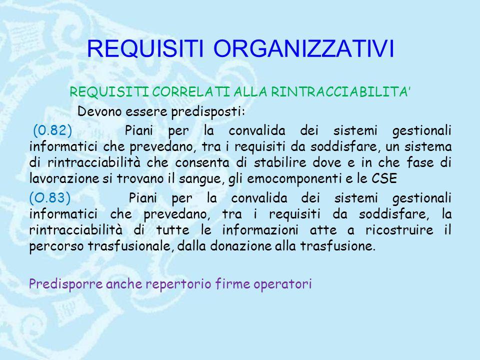 REQUISITI ORGANIZZATIVI REQUISITI CORRELATI ALLA RINTRACCIABILITA' Devono essere predisposti: (0.82)Piani per la convalida dei sistemi gestionali informatici che prevedano, tra i requisiti da soddisfare, un sistema di rintracciabilità che consenta di stabilire dove e in che fase di lavorazione si trovano il sangue, gli emocomponenti e le CSE (O.83) Piani per la convalida dei sistemi gestionali informatici che prevedano, tra i requisiti da soddisfare, la rintracciabilità di tutte le informazioni atte a ricostruire il percorso trasfusionale, dalla donazione alla trasfusione.