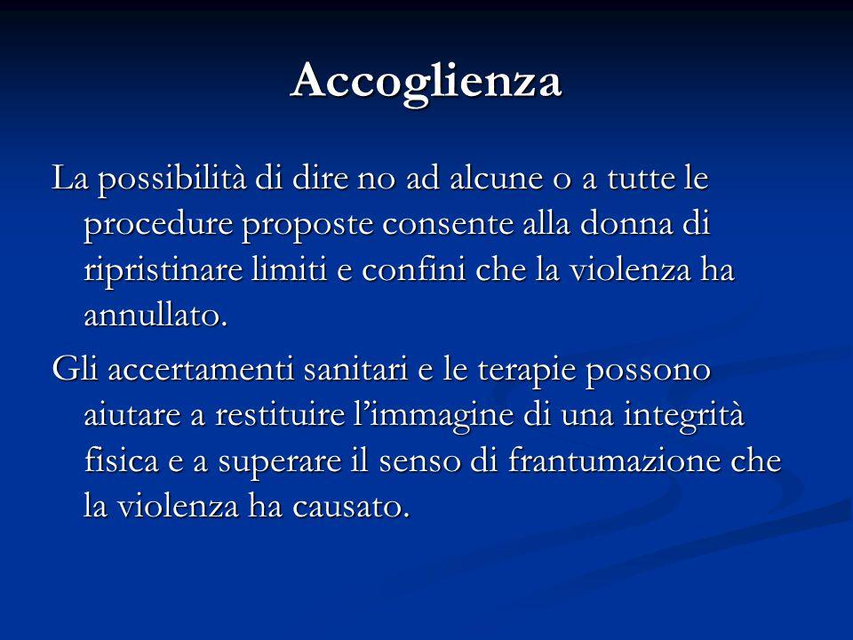 Accoglienza La possibilità di dire no ad alcune o a tutte le procedure proposte consente alla donna di ripristinare limiti e confini che la violenza h