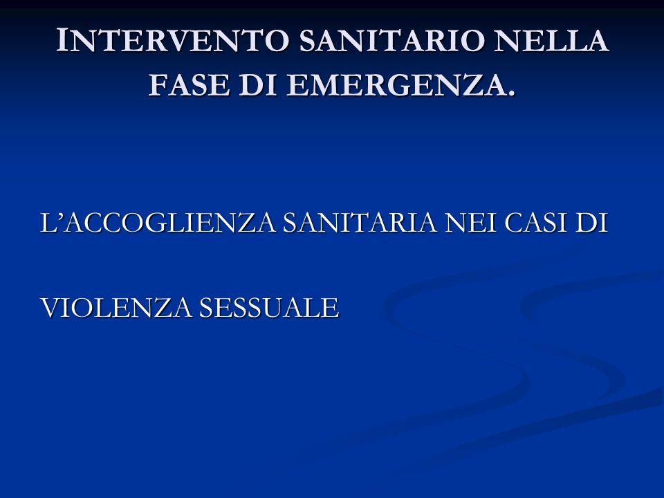 I NTERVENTO SANITARIO NELLA FASE DI EMERGENZA. L'ACCOGLIENZA SANITARIA NEI CASI DI VIOLENZA SESSUALE