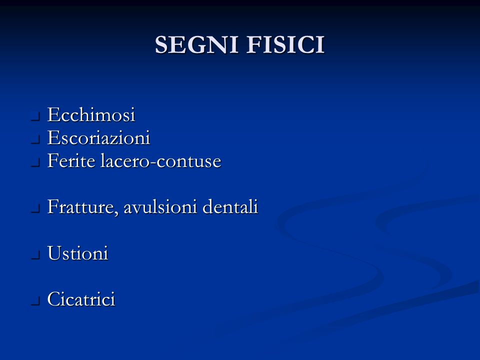 SEGNI FISICI Ecchimosi Ecchimosi Escoriazioni Escoriazioni Ferite lacero-contuse Ferite lacero-contuse Fratture, avulsioni dentali Fratture, avulsioni