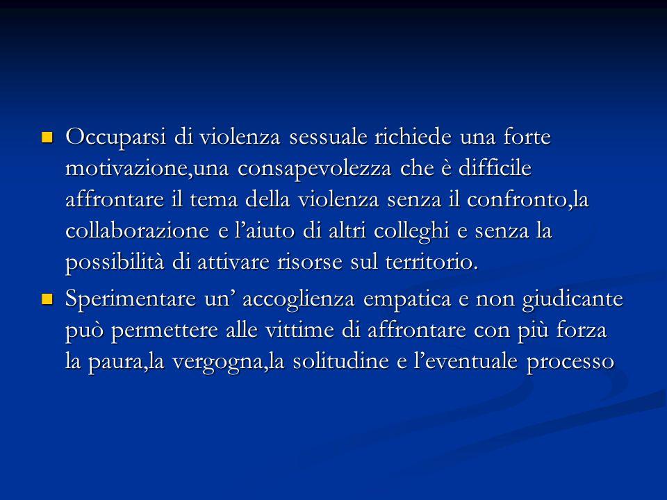 Occuparsi di violenza sessuale richiede una forte motivazione,una consapevolezza che è difficile affrontare il tema della violenza senza il confronto,