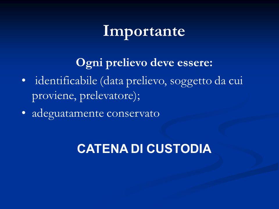 Importante Ogni prelievo deve essere: identificabile (data prelievo, soggetto da cui proviene, prelevatore); adeguatamente conservato CATENA DI CUSTOD