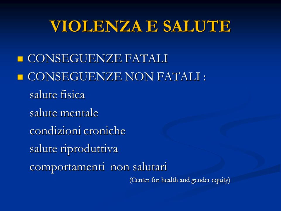 VIOLENZA E SALUTE CONSEGUENZE FATALI CONSEGUENZE FATALI CONSEGUENZE NON FATALI : CONSEGUENZE NON FATALI : salute fisica salute fisica salute mentale salute mentale condizioni croniche condizioni croniche salute riproduttiva salute riproduttiva comportamenti non salutari comportamenti non salutari (Center for health and gender equity)