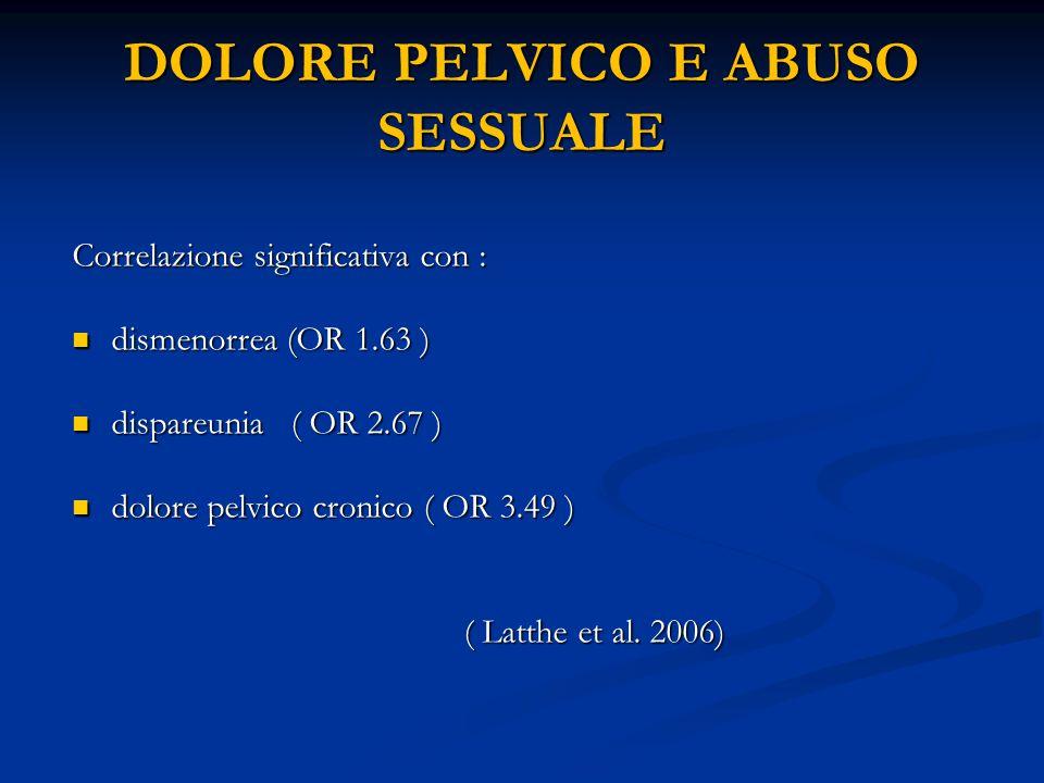 DOLORE PELVICO E ABUSO SESSUALE Correlazione significativa con : dismenorrea (OR 1.63 ) dismenorrea (OR 1.63 ) dispareunia ( OR 2.67 ) dispareunia ( O