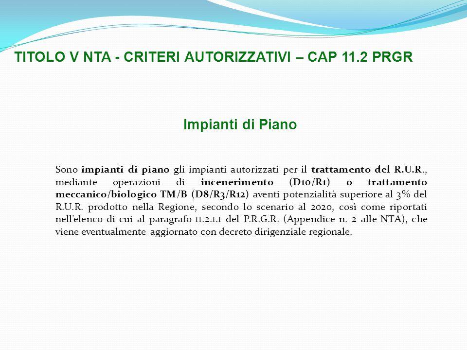 TITOLO V NTA - CRITERI AUTORIZZATIVI – CAP 11.2 PRGR Sono impianti di piano gli impianti autorizzati per il trattamento del R.U.R., mediante operazioni di incenerimento (D10/R1) o trattamento meccanico/biologico TM/B (D8/R3/R12) aventi potenzialità superiore al 3% del R.U.R.