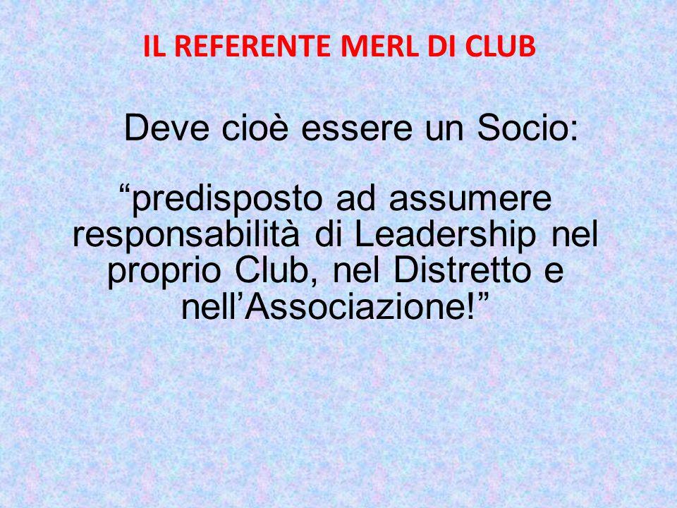 IL REFERENTE MERL DI CLUB predisposto ad assumere responsabilità di Leadership nel proprio Club, nel Distretto e nell'Associazione! Deve cioè essere un Socio: