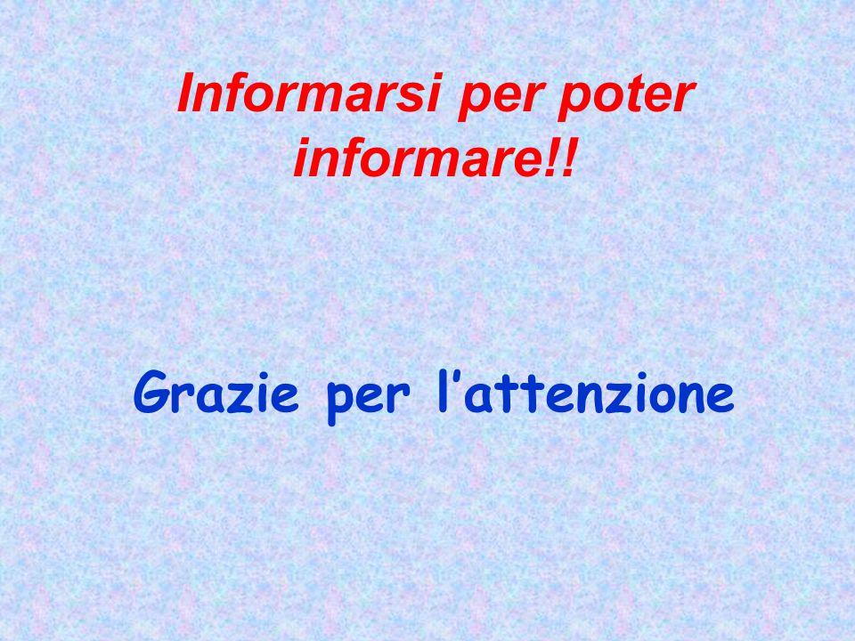Informarsi per poter informare!! Grazie per l'attenzione