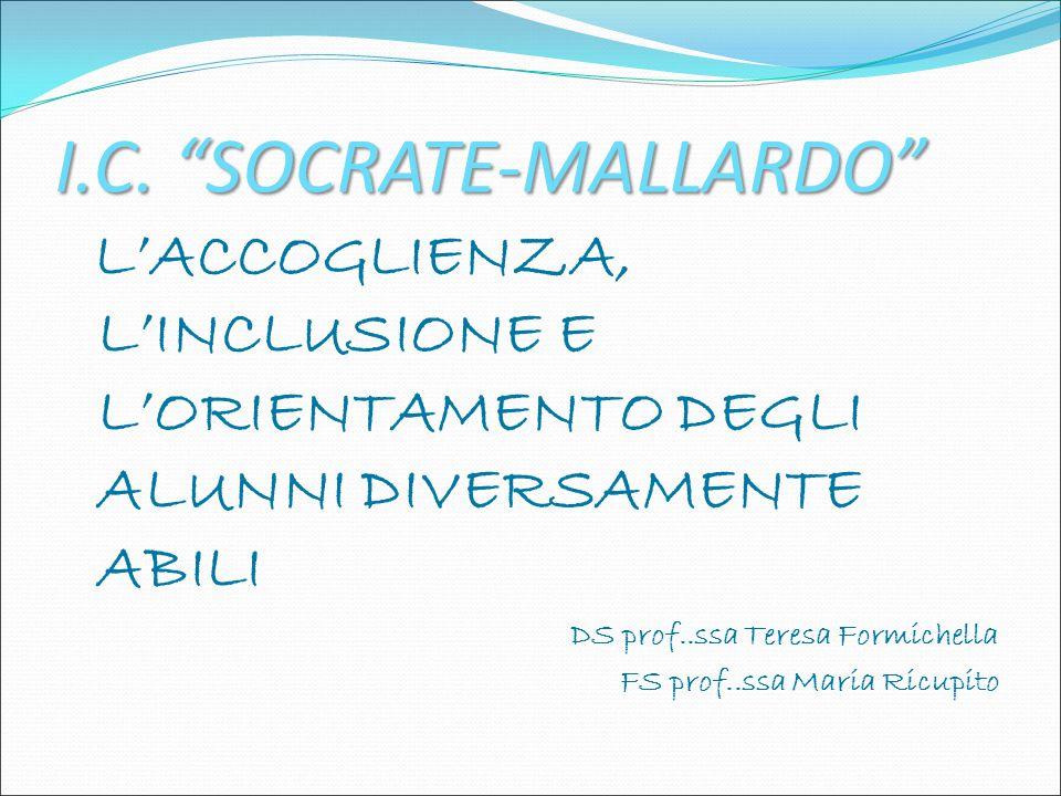 """I.C. """"SOCRATE-MALLARDO"""" L'ACCOGLIENZA, L'INCLUSIONE E L'ORIENTAMENTO DEGLI ALUNNI DIVERSAMENTE ABILI DS prof..ssa Teresa Formichella FS prof..ssa Mari"""