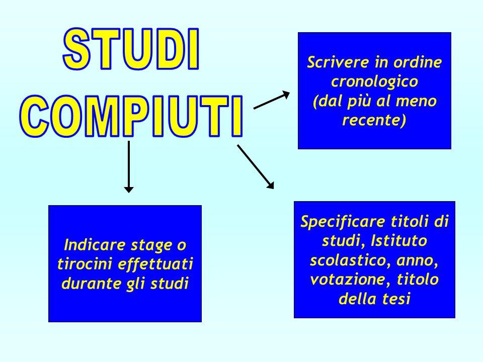 Scrivere in ordine cronologico (dal più al meno recente) Indicare stage o tirocini effettuati durante gli studi Specificare titoli di studi, Istituto