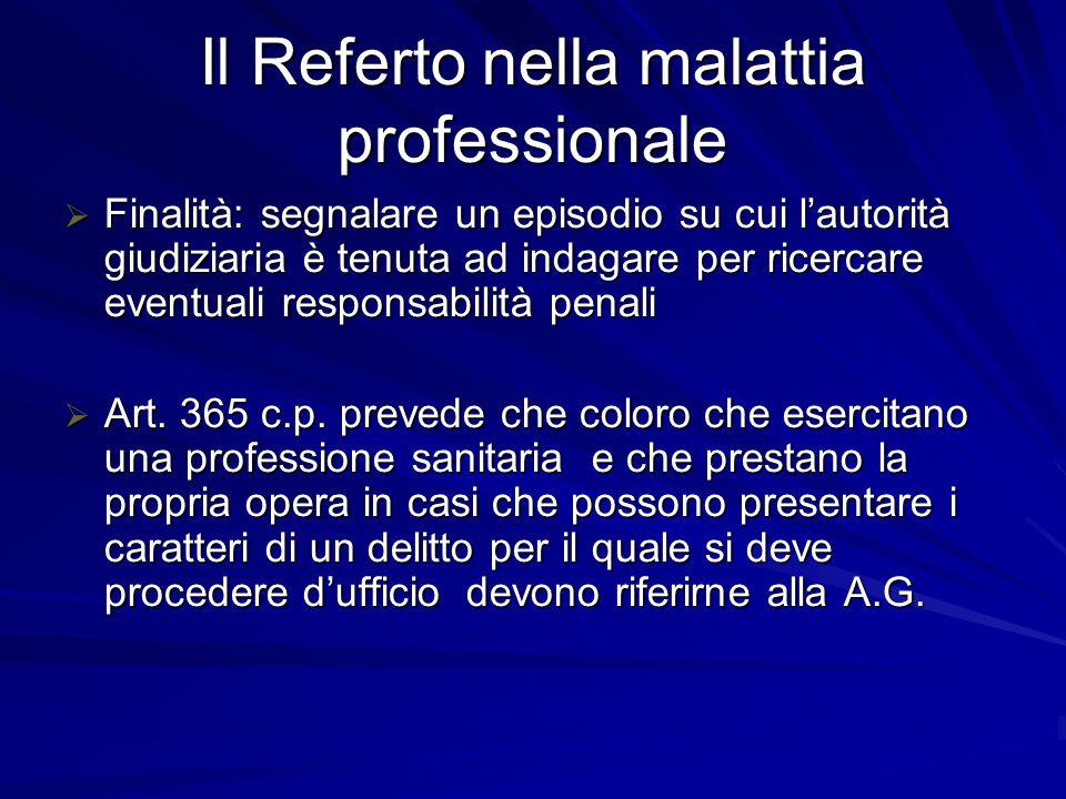 Il Referto nella malattia professionale  Finalità: segnalare un episodio su cui l'autorità giudiziaria è tenuta ad indagare per ricercare eventuali responsabilità penali  Art.