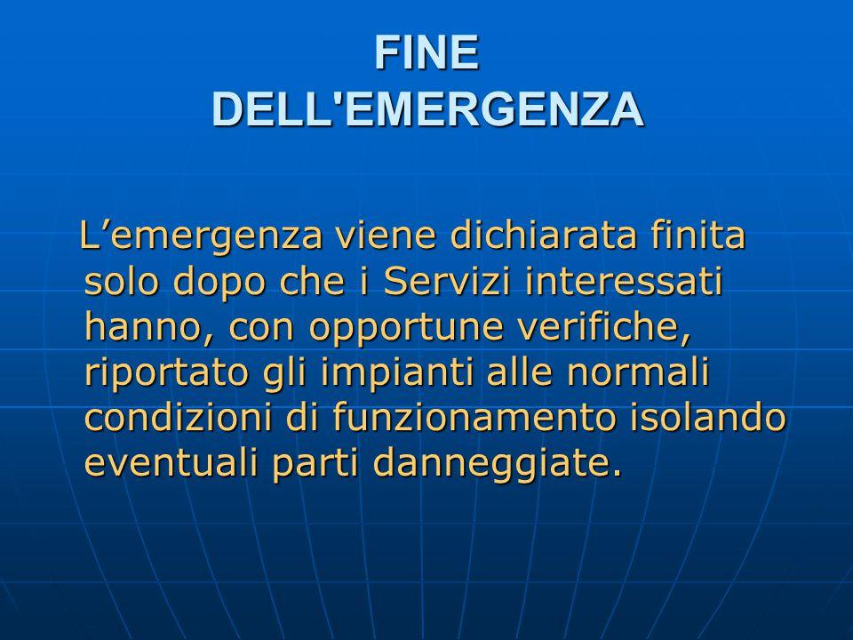 FINE DELL EMERGENZA L'emergenza viene dichiarata finita solo dopo che i Servizi interessati hanno, con opportune verifiche, riportato gli impianti alle normali condizioni di funzionamento isolando eventuali parti danneggiate.