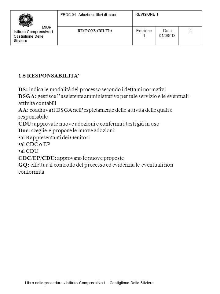 MIUR Istituto Comprensivo 1 Castiglione Delle Stiviere PROC.04 Adozione libri di testo REVISIONE 1 RESPONSABILITA Edizione 1 Data 01/08/'13 5 1.5 RESPONSABILITA' DS: indica le modalità del processo secondo i dettami normativi DSGA: gestisce l'assistente amministrativo per tale servizio e le eventuali attività contabili AA: coadiuva il DSGA nell'espletamento delle attività delle quali è responsabile CDU: approva le nuove adozioni e conferma i testi già in uso Doc: sceglie e propone le nuove adozioni: ai Rappresentanti dei Genitori al CDC o EP al CDU CDC/EP/CDU: approvano le nuove proposte GQ: effettua il controllo del processo ed evidenzia le eventuali non conformità Libro delle procedure - Istituto Comprensivo 1 – Castiglione Delle Stiviere