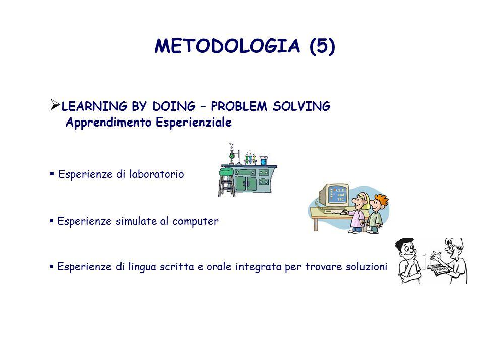 METODOLOGIA (5)  LEARNING BY DOING – PROBLEM SOLVING Apprendimento Esperienziale  Esperienze di laboratorio  Esperienze simulate al computer  Esperienze di lingua scritta e orale integrata per trovare soluzioni