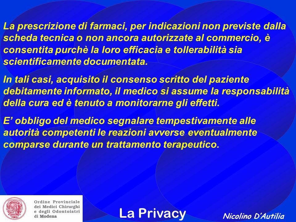 Nicolino D'Autilia La Privacy La prescrizione di farmaci, per indicazioni non previste dalla scheda tecnica o non ancora autorizzate al commercio, è consentita purchè la loro efficacia e tollerabilità sia scientificamente documentata.