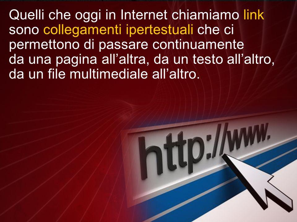 Quelli che oggi in Internet chiamiamo link sono collegamenti ipertestuali che ci permettono di passare continuamente da una pagina all'altra, da un testo all'altro, da un file multimediale all'altro.