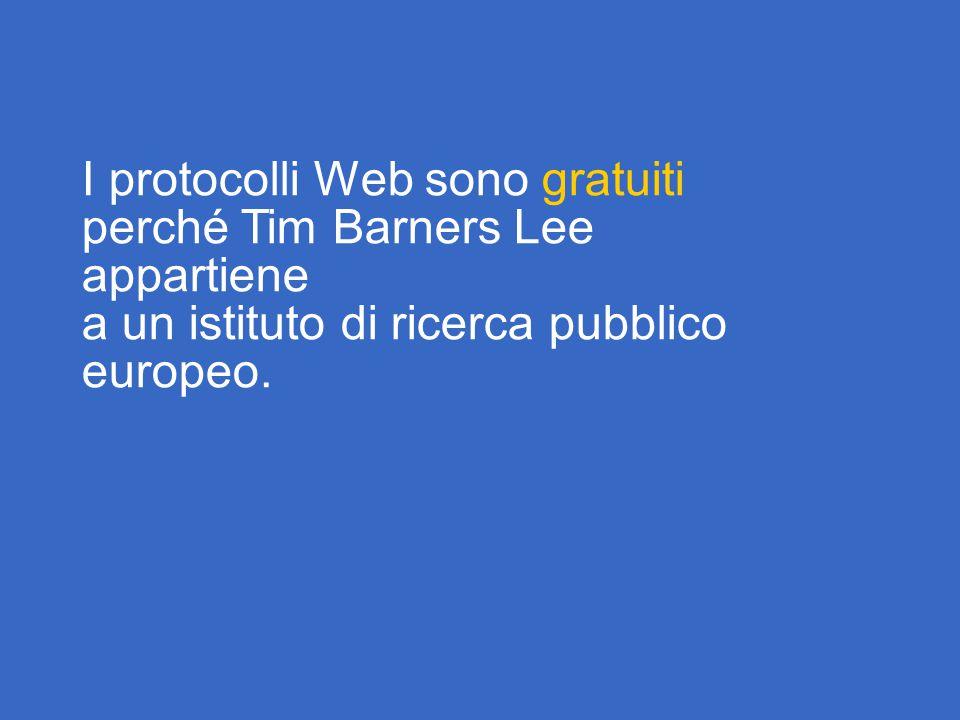 I protocolli Web sono gratuiti perché Tim Barners Lee appartiene a un istituto di ricerca pubblico europeo.