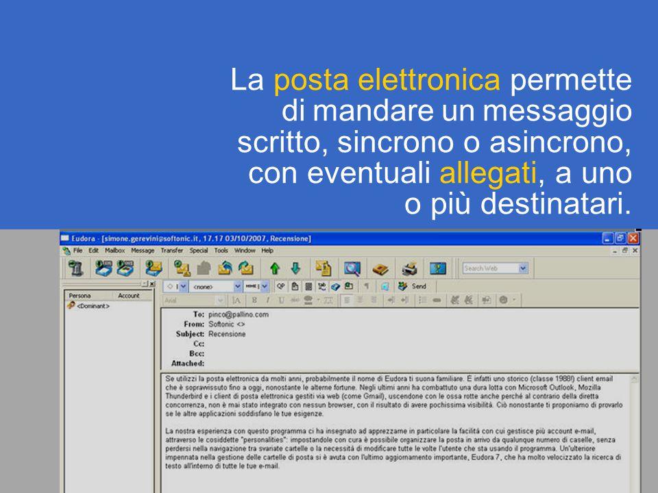 La posta elettronica permette di mandare un messaggio scritto, sincrono o asincrono, con eventuali allegati, a uno o più destinatari.