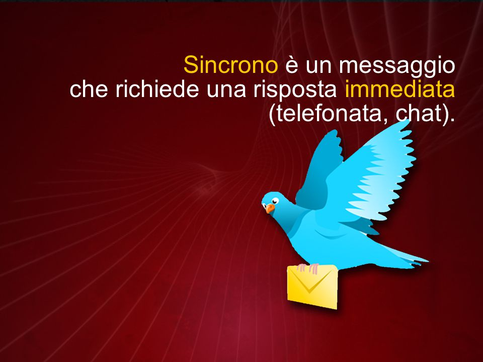 Sincrono è un messaggio che richiede una risposta immediata (telefonata, chat).