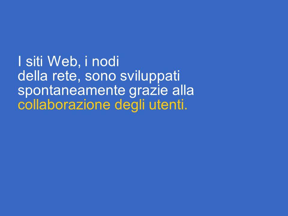 I siti Web, i nodi della rete, sono sviluppati spontaneamente grazie alla collaborazione degli utenti.