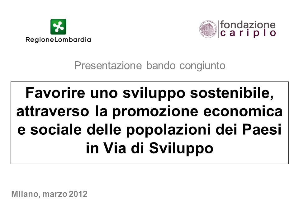 Presentazione bando congiunto Favorire uno sviluppo sostenibile, attraverso la promozione economica e sociale delle popolazioni dei Paesi in Via di Sviluppo Milano, marzo 2012