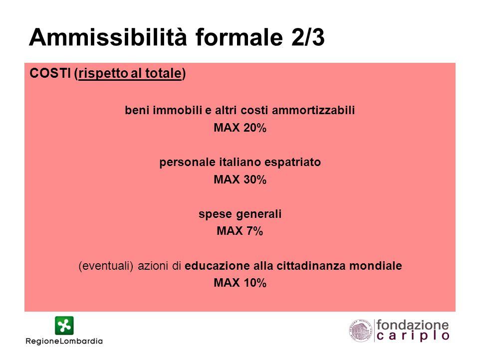 Ammissibilità formale 2/3 COSTI (rispetto al totale) beni immobili e altri costi ammortizzabili MAX 20% personale italiano espatriato MAX 30% spese generali MAX 7% (eventuali) azioni di educazione alla cittadinanza mondiale MAX 10%
