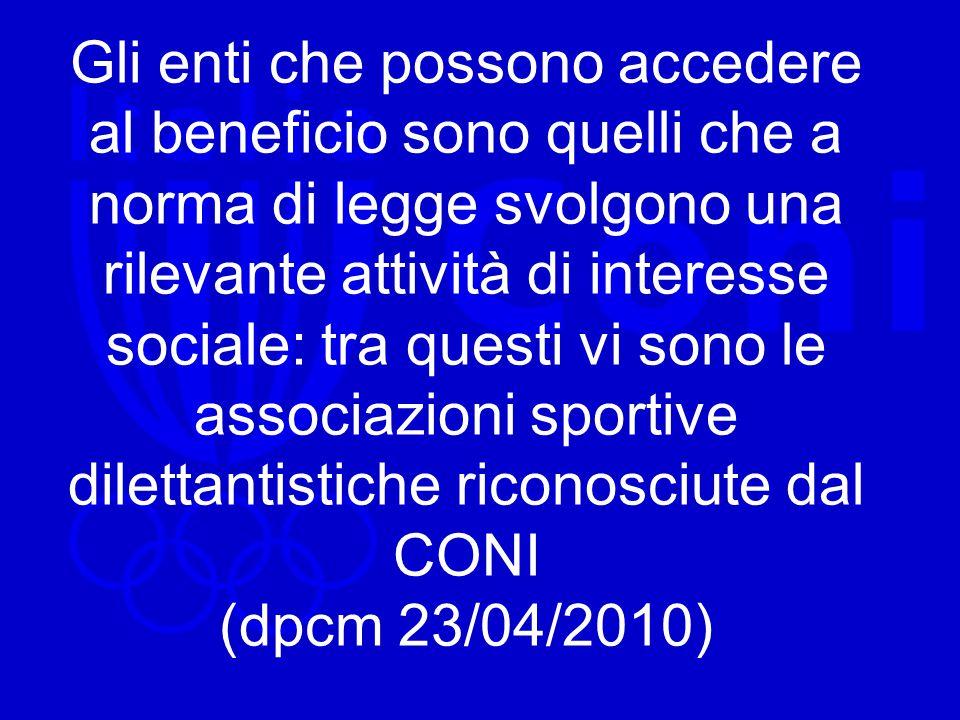 Gli enti che possono accedere al beneficio sono quelli che a norma di legge svolgono una rilevante attività di interesse sociale: tra questi vi sono le associazioni sportive dilettantistiche riconosciute dal CONI (dpcm 23/04/2010)