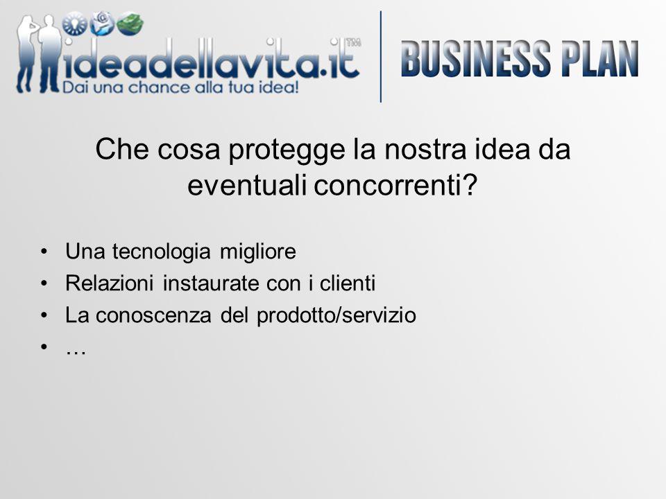 Che cosa protegge la nostra idea da eventuali concorrenti? Una tecnologia migliore Relazioni instaurate con i clienti La conoscenza del prodotto/servi