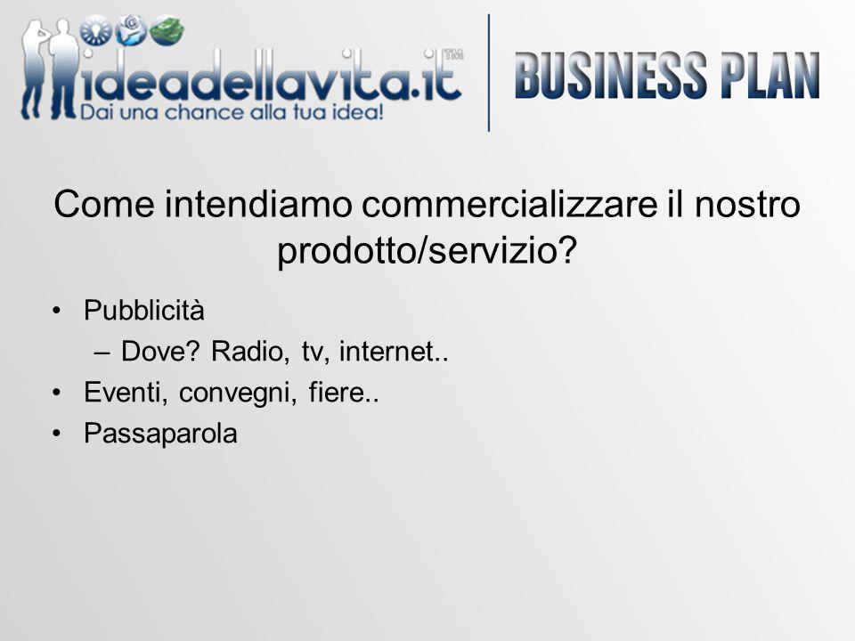 Come intendiamo commercializzare il nostro prodotto/servizio? Pubblicità –Dove? Radio, tv, internet.. Eventi, convegni, fiere.. Passaparola