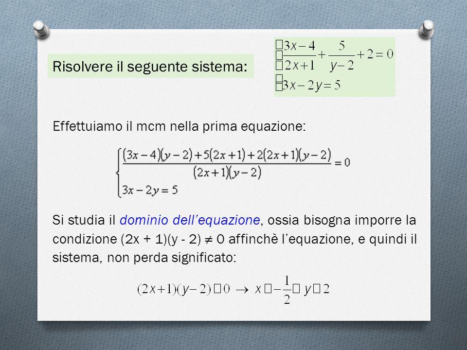 Risolvere il seguente sistema: Effettuiamo il mcm nella prima equazione: Si studia il dominio dell'equazione, ossia bisogna imporre la condizione (2x + 1)(y - 2) ≠ 0 affinchè l'equazione, e quindi il sistema, non perda significato: