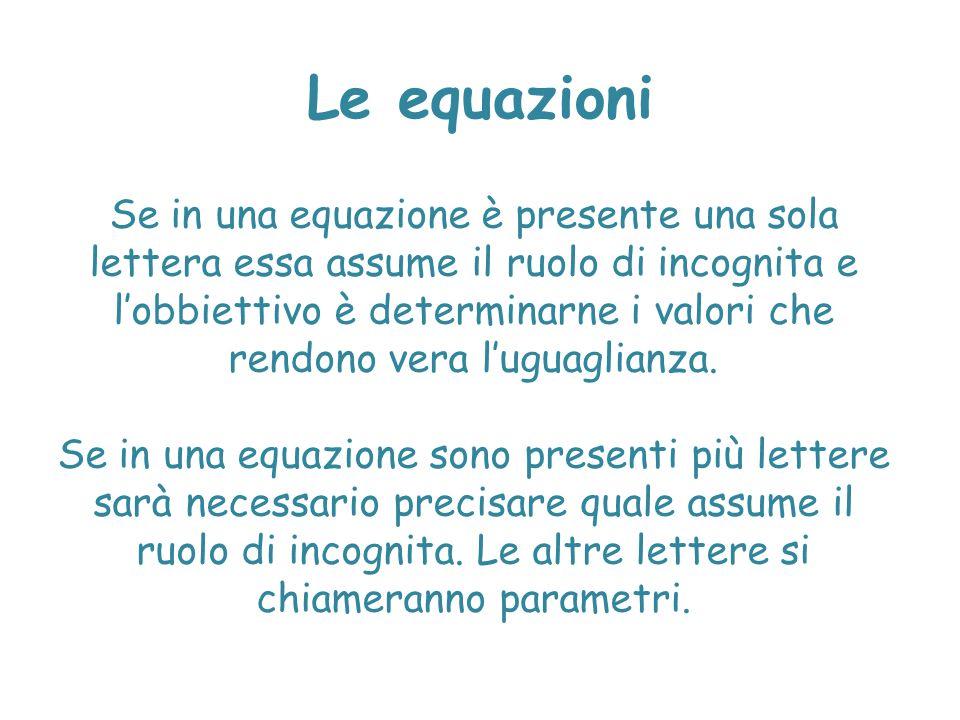 Le equazioni Se in una equazione è presente una sola lettera essa assume il ruolo di incognita e l'obbiettivo è determinarne i valori che rendono vera