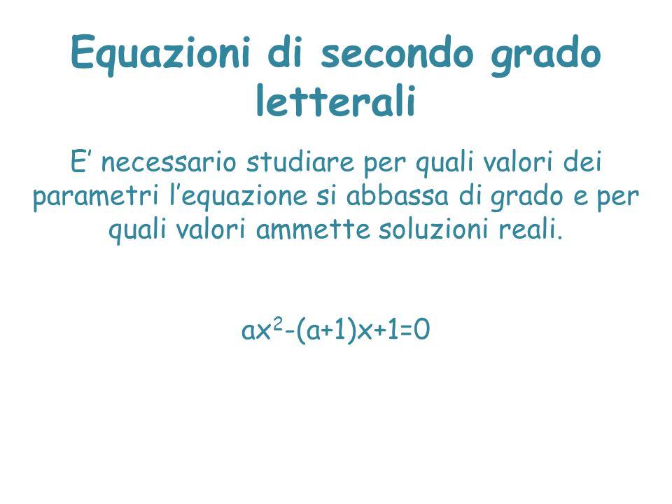 Equazioni di secondo grado letterali E' necessario studiare per quali valori dei parametri l'equazione si abbassa di grado e per quali valori ammette