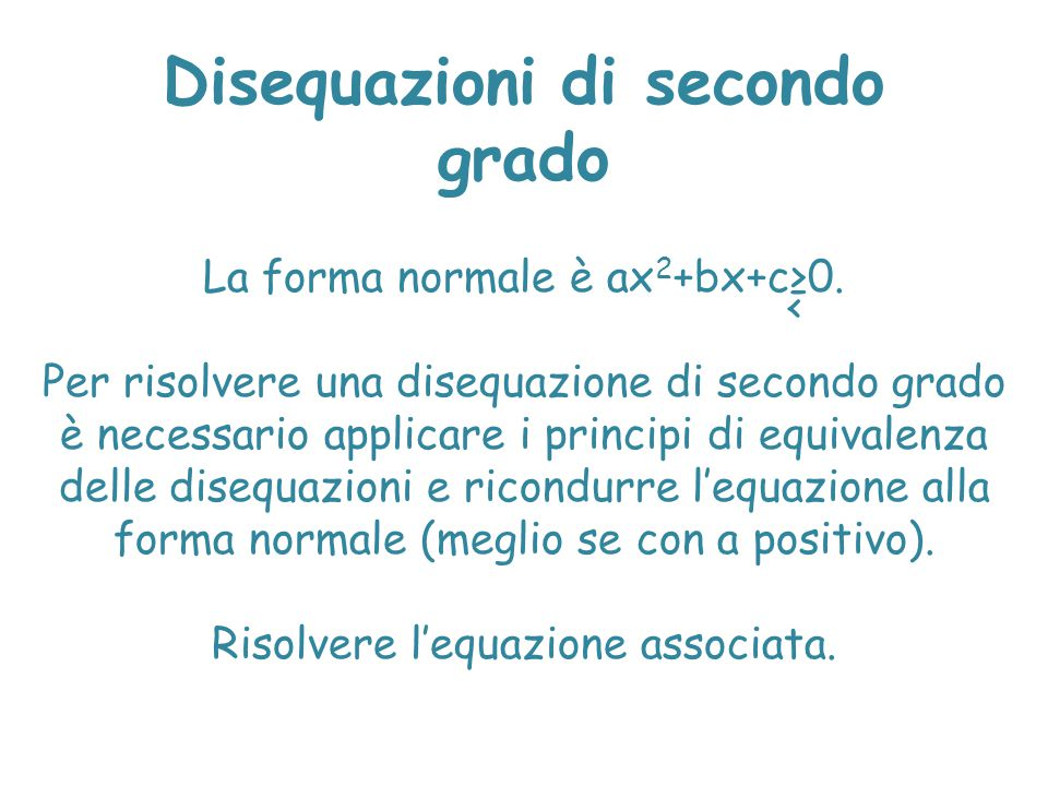 Disequazioni di secondo grado La forma normale è ax 2 +bx+c≥0. Per risolvere una disequazione di secondo grado è necessario applicare i principi di eq