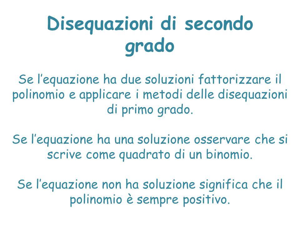 Disequazioni di secondo grado Se l'equazione ha due soluzioni fattorizzare il polinomio e applicare i metodi delle disequazioni di primo grado. Se l'e
