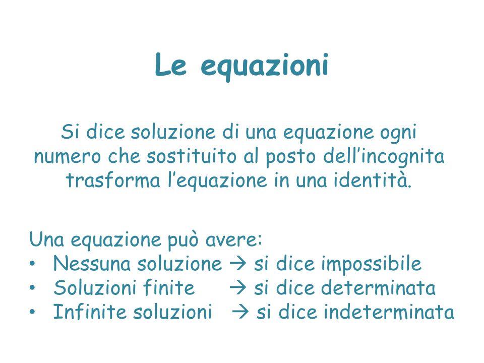 Le equazioni Si dice soluzione di una equazione ogni numero che sostituito al posto dell'incognita trasforma l'equazione in una identità. Una equazion