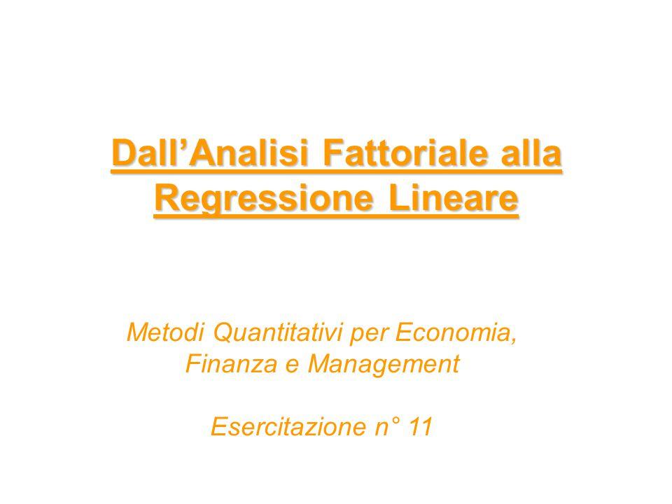 Dall'Analisi Fattoriale alla Regressione Lineare Metodi Quantitativi per Economia, Finanza e Management Esercitazione n° 11